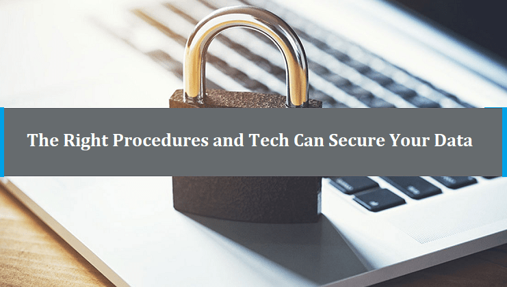 Right Procedures And Tech Can Secure Your Data