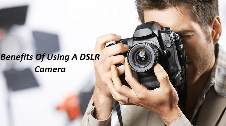 Benefits Of Using A DSLR Camera